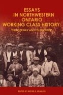 Cover Image of Essays in Northwestern Ontario Working Class History